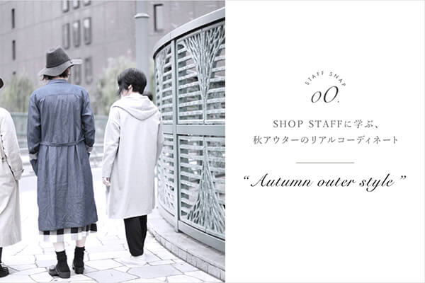 SHOP STAFFに学ぶ、秋アウターのリアルコーディネート AUTUMN OUTER STYLE