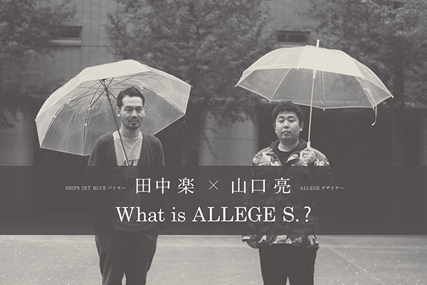 ALLEGEデザイナー 山口 亮 ×SHIPS JET BLUEバイヤー 田中 楽What is「ALLEGE S.」?
