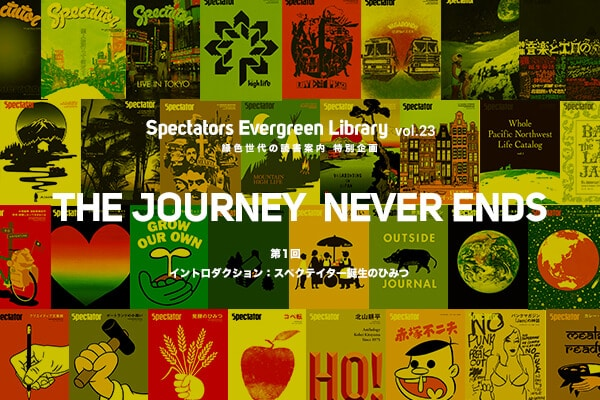 Spectators Evergreen Library vol.23 緑色世代の読書案内 特別企画 新連載「THE JOURNEY NEVER ENDS」第1回 イントロダクション:スペクテイター誕生のひみつ